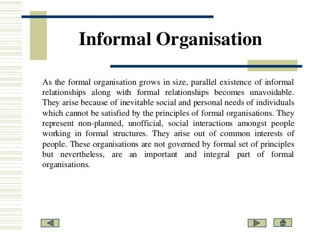formal and informal organisations A formal organization is an organization with a fixed set of rules of intra-organization procedures and structures as such, it is usually set out in writing, with a language of rules that ostensibly leave little discretion for interpretationin some societies and in some organizations, such rules may be strictly followed in others, they may be little more.