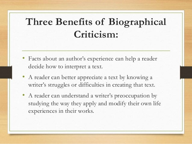 biographical criticism Biographical criticism begins with the simple but central insight that literature is written by actual people and that understanding an author's life can help readers more thoroughly comprehend the work.
