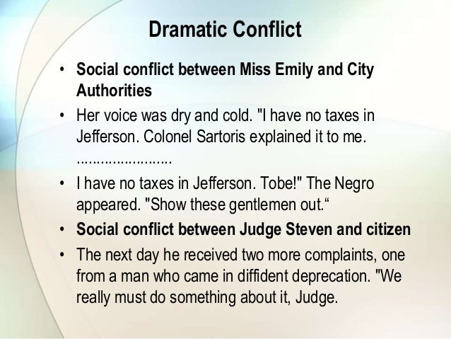 a review of the conflicts in a rose for emily Emily is in conflict with the town council over money she owes for taxes emily was initially in conflict with her father because he allowed her no suitors no one was good enough for his daughter emily comes into conflict with the townspeople because of the smell emanating from her home the town .