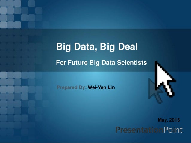 Big Data, Big Deal For Future Big Data Scientists Prepared By: Wei-Yen Lin May, 2013