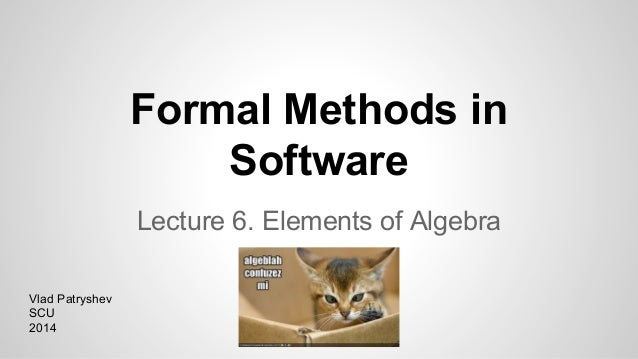 Formal Methods in Software Lecture 6. Elements of Algebra Vlad Patryshev SCU 2014
