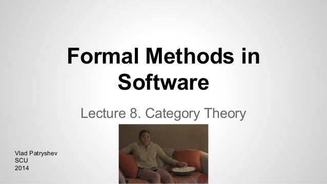 Formal Methods in Software Lecture 8. Category Theory Vlad Patryshev SCU 2014