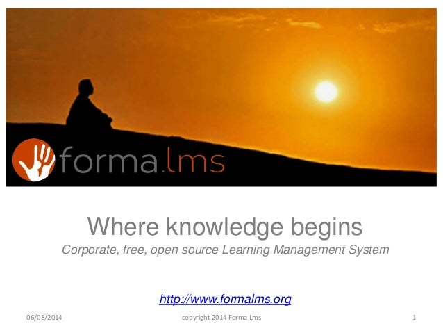 Where knowledge begins Corporate, free, open source Learning Management System http://www.formalms.org 106/08/2014 copyrig...