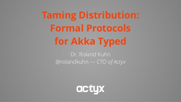 Taming Distribution: Formal Protocols for Akka Typed Dr. Roland Kuhn @rolandkuhn — CTO of Actyx