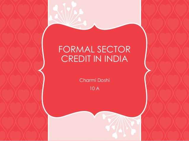 FORMAL SECTOR CREDIT IN INDIA Charmi Doshi 10 A