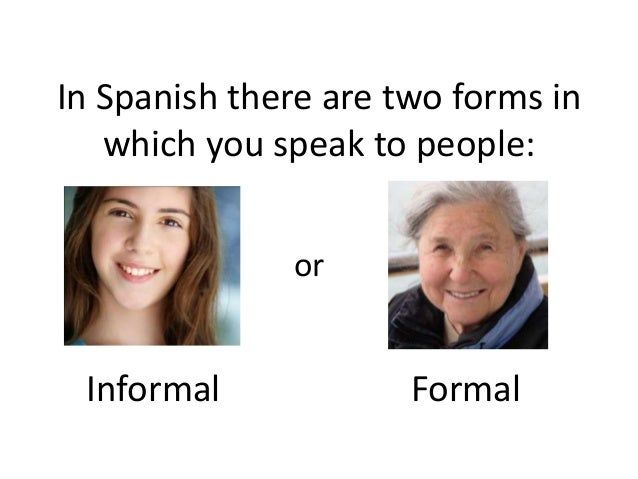 Formal vs informal formal vs informal in spanish there are two forms in which you speak to people or m4hsunfo