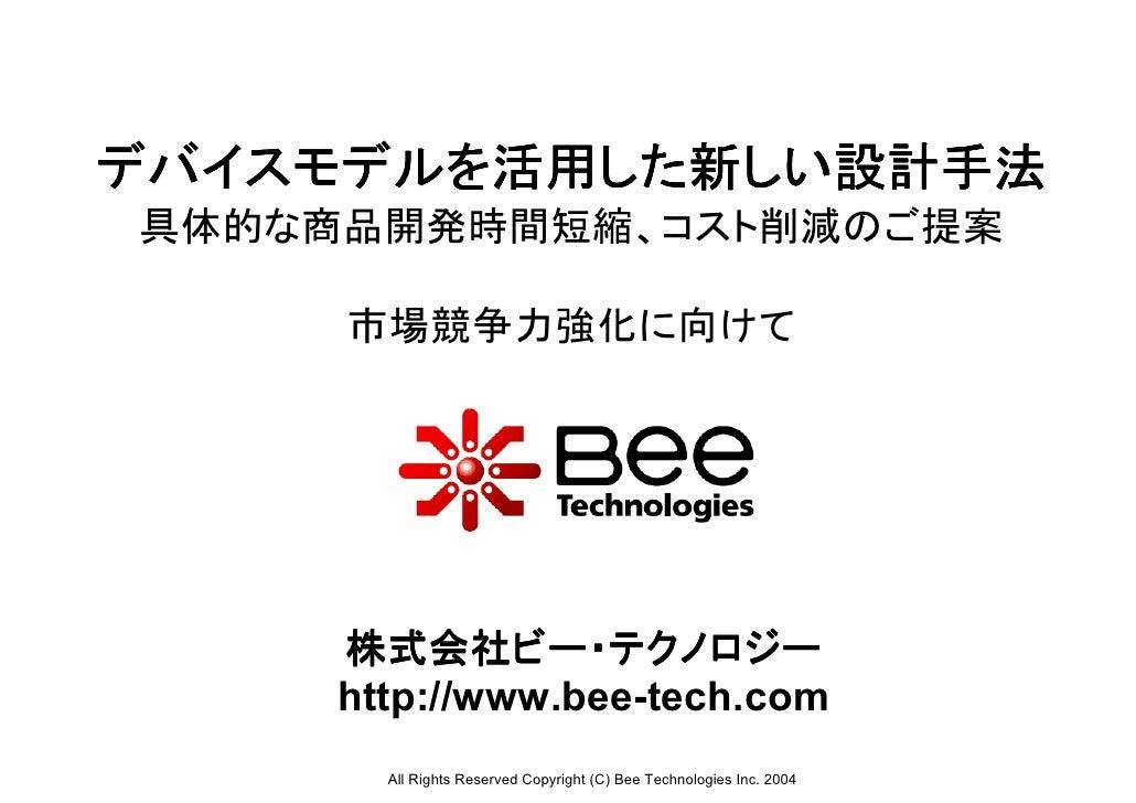 デバイスモデルを活用した新しい設計手法具体的な商品開発時間短縮、コスト削減のご提案     市場競争力強化に向けて     株式会社ビー・テクノロジー     http://www.bee-tech.com       All Rights R...