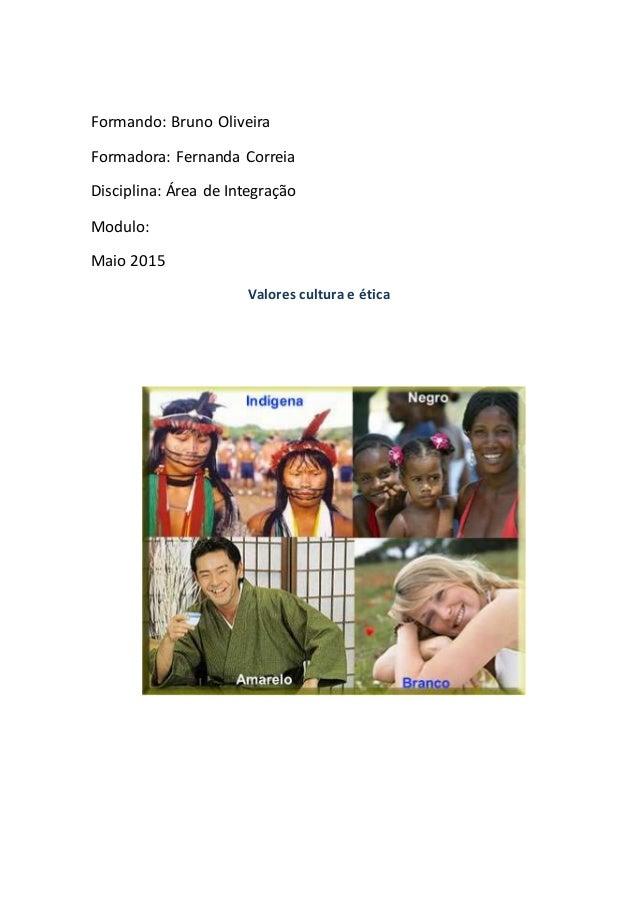 Formando: Bruno Oliveira Formadora: Fernanda Correia Disciplina: Área de Integração Modulo: Maio 2015 Valores cultura e ét...