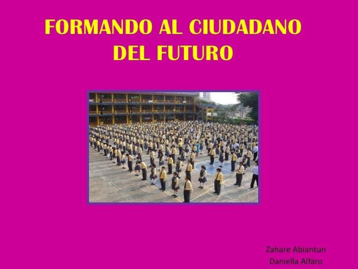 FORMANDO AL CIUDADANO DEL FUTURO<br />Zahare Abiantun<br />Daniella Alfaro<br />
