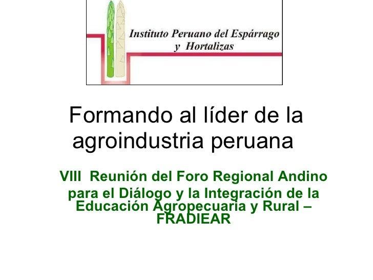Formando al líder de la agroindustria peruana  VIII  Reunión del Foro Regional Andino para el Diálogo y la Integración de ...
