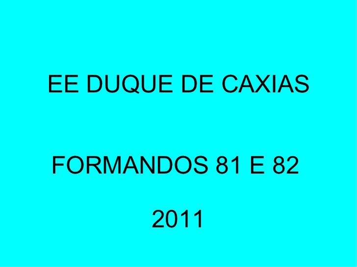 EE DUQUE DE CAXIAS FORMANDOS 81 E 82  2011