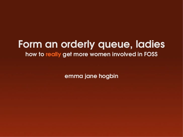 Form an orderly queue, ladies  how to really get more women involved in FOSS                 emma jane hogbin