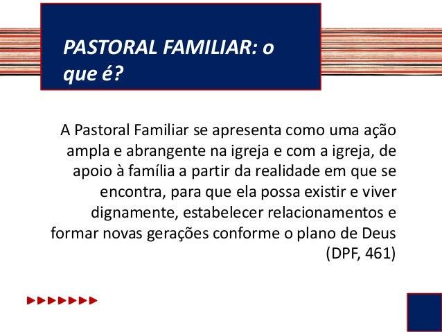 PASTORAL FAMILIAR: o que é? A Pastoral Familiar se apresenta como uma ação ampla e abrangente na igreja e com a igreja, de...