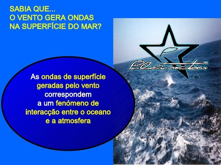 SABIA QUE...  O VENTO GERA ONDAS  NA SUPERFÍCIE DO MAR? As  ondas de superfície geradas pelo vento  correspondem a um  fen...