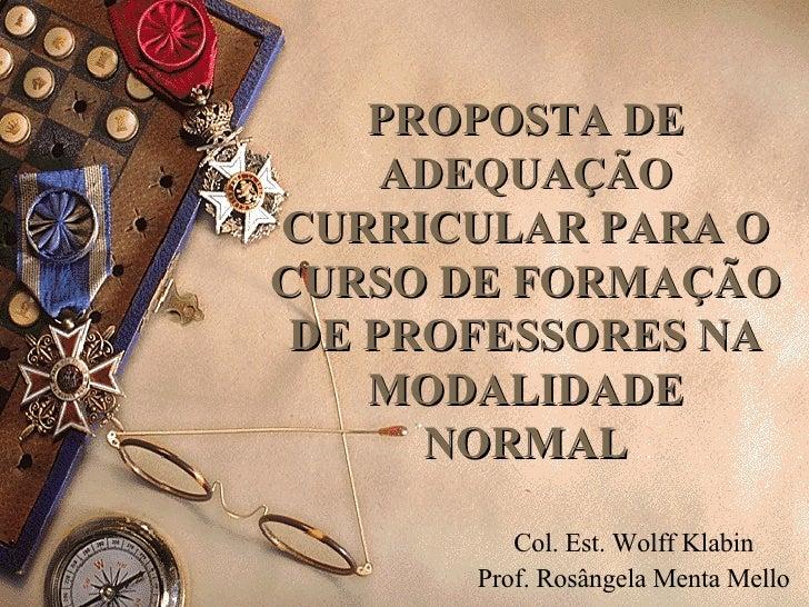 PROPOSTA DE ADEQUAÇÃO CURRICULAR PARA O CURSO DE FORMAÇÃO DE PROFESSORES NA MODALIDADE NORMAL Col. Est. Wolff Klabin Prof....