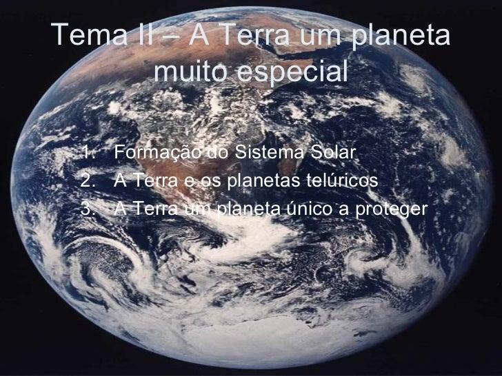 Tema II – A Terra um planeta muito especial <ul><li>Formação do Sistema Solar </li></ul><ul><li>A Terra e os planetas telú...