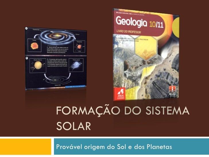 FORMAÇÃO DO SISTEMA SOLAR Provável origem do Sol e dos Planetas