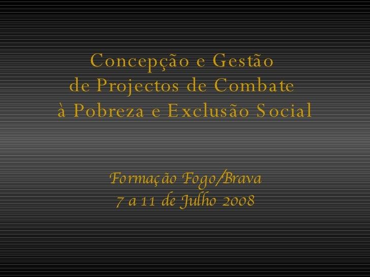 Concepção e Gestão  de Projectos de Combate  à Pobreza e Exclusão Social Formação Fogo/Brava 7 a 11 de Julho 2008