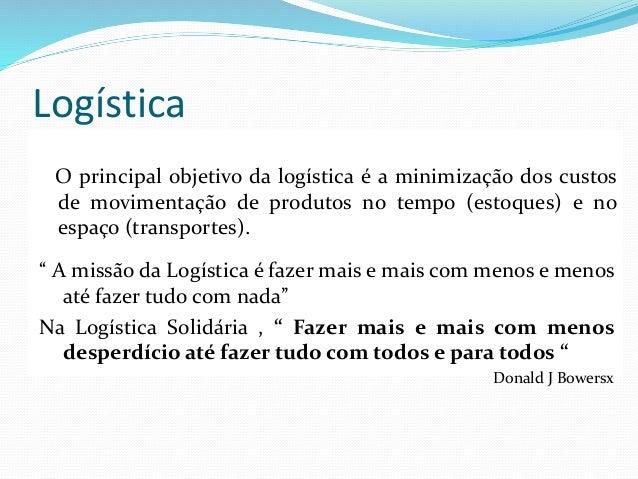 Logística O principal objetivo da logística é a minimização dos custos de movimentação de produtos no tempo (estoques) e n...