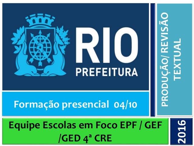 Equipe Escolas em Foco EPF / GEF /GED 4ª CRE PRODUÇÃO/REVISÃO TEXTUAL2016 Formação presencial 04/10