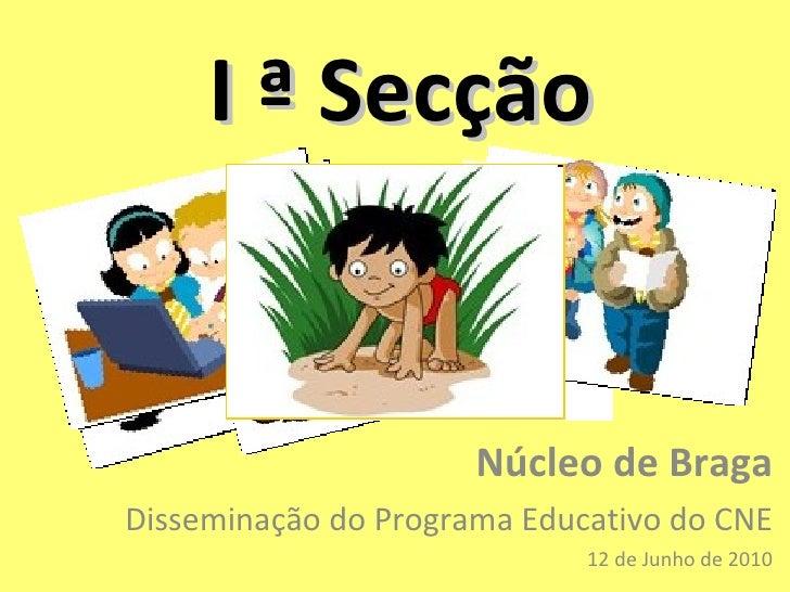 I ª Secção Núcleo de Braga Disseminação do Programa Educativo do CNE 12 de Junho de 2010