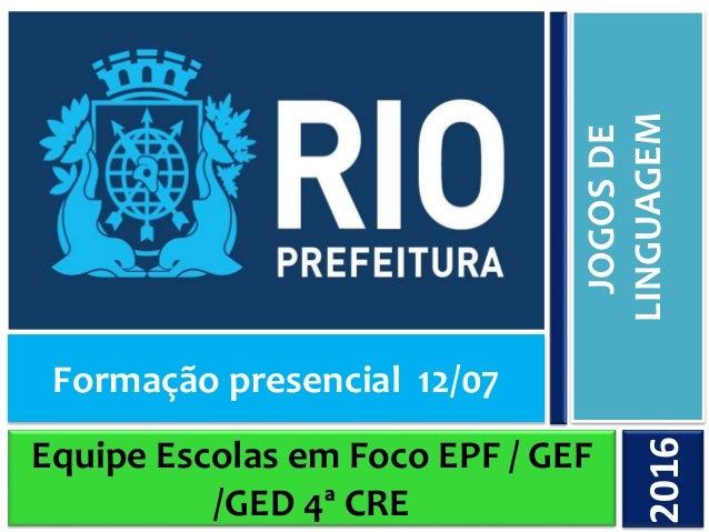 Equipe Escolas em Foco EPF / GEF /GED 4ª CRE JOGOSDE LINGUAGEM2016 Formação presencial 12/07