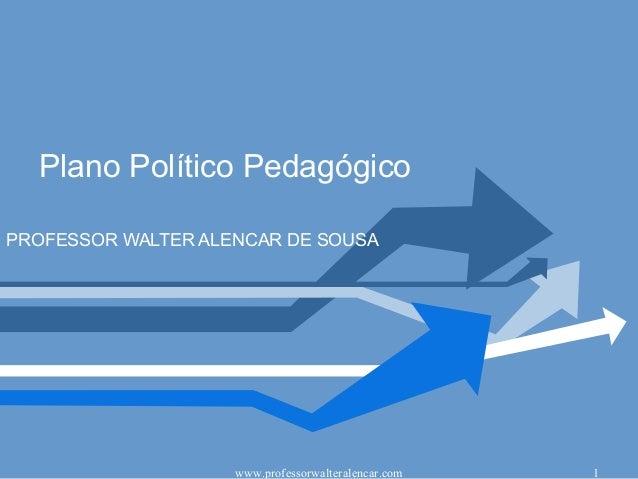 Plano Político PedagógicoPROFESSOR WALTER ALENCAR DE SOUSA                    www.professorwalteralencar.com   1