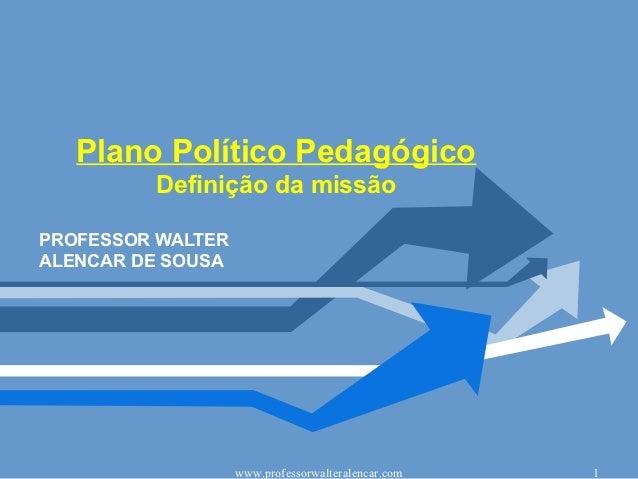 Plano Político Pedagógico         Definição da missãoPROFESSOR WALTERALENCAR DE SOUSA                   www.professorwalte...