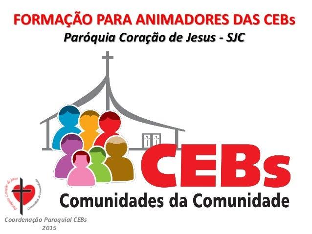 CEBsPCJ2015 FORMAÇÃO PARA ANIMADORES DAS CEBs Paróquia Coração de Jesus - SJC Coordenação Paroquial CEBs 2015