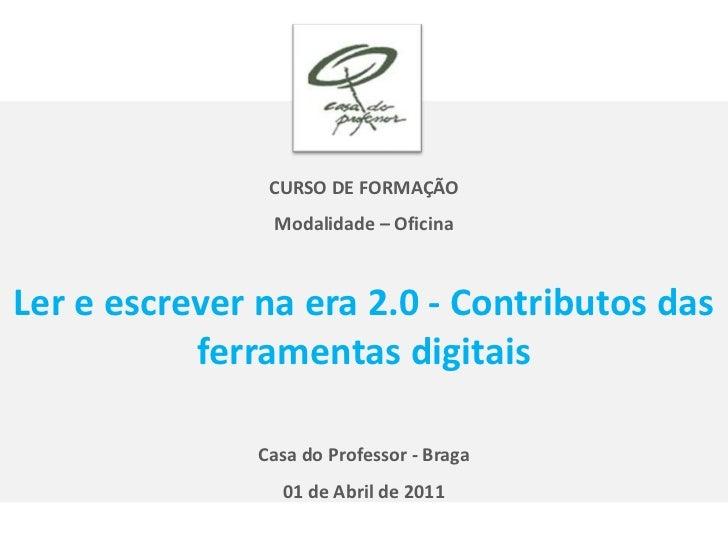 CURSO DE FORMAÇÃO <br />Modalidade – Oficina<br />Ler e escrever na era 2.0 - Contributos das ferramentas digitais<br />Ca...