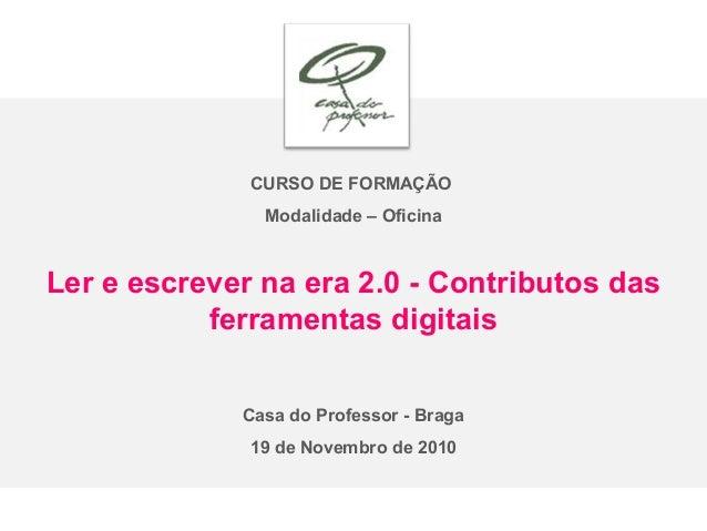 CURSO DE FORMAÇÃO Modalidade – Oficina Ler e escrever na era 2.0 - Contributos das ferramentas digitais Casa do Professor ...