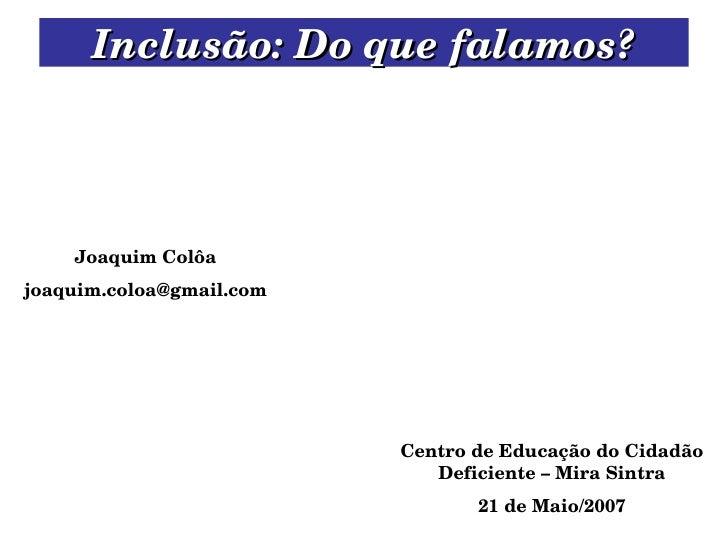 Inclusão: Do que falamos? Centro de Educação do Cidadão Deficiente – Mira Sintra 21 de Maio/2007 Joaquim Colôa [email_addr...