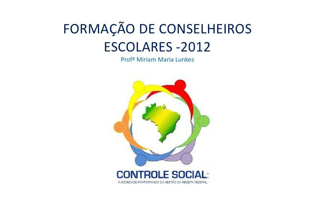 FORMAÇÃO DE CONSELHEIROS    ESCOLARES -2012       Profª Miriam Maria Lunkes