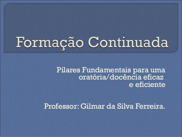 Pilares Fundamentais para uma oratória/docência eficaz e eficiente Professor: Gilmar da Silva Ferreira.