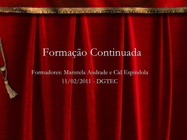 Formação Continuada Formadores: Maristela Andrade e Cid Espindola 11/02/2011 - DGTEC
