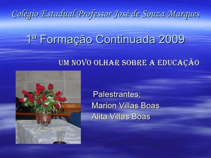 Colégio Estadual Professor José de Souza Marques 1ª Formação Continuada 2009 <ul><li>Um Novo Olhar sobre a Educação </li><...