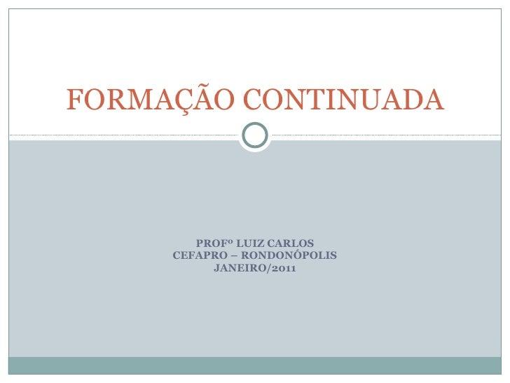 PROFº LUIZ CARLOS CEFAPRO – RONDONÓPOLIS JANEIRO/2011 FORMAÇÃO CONTINUADA