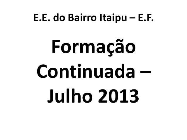 E.E. do Bairro Itaipu – E.F. Formação Continuada – Julho 2013