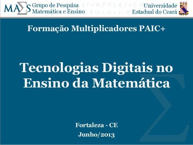 Formação Multiplicadores PAIC+ Tecnologias Digitais no Ensino da Matemática Fortaleza - CE Junho/2013