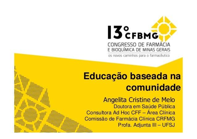 Educação baseada na comunidade Angelita Cristine de Melo Doutora em Saúde Pública Consultora Ad Hoc CFF – Área Clínica Com...