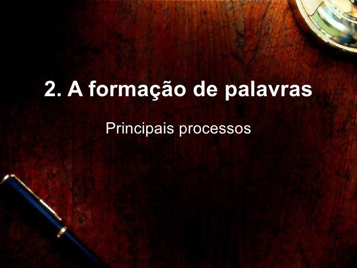 2. A formaç ão de palavras Principais processos