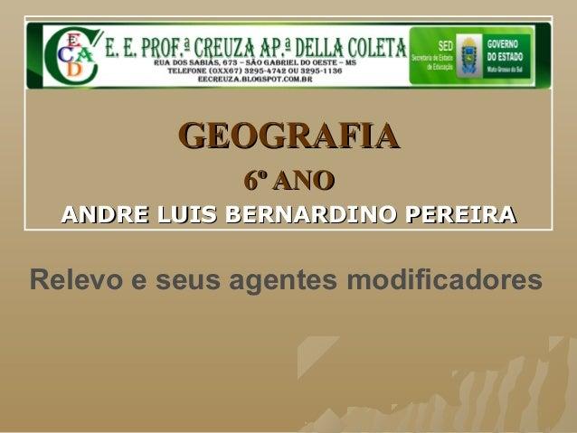 GEOGRAFIAGEOGRAFIA 6º ANO6º ANO ANDRE LUIS BERNARDINO PEREIRAANDRE LUIS BERNARDINO PEREIRA Relevo e seus agentes modificad...