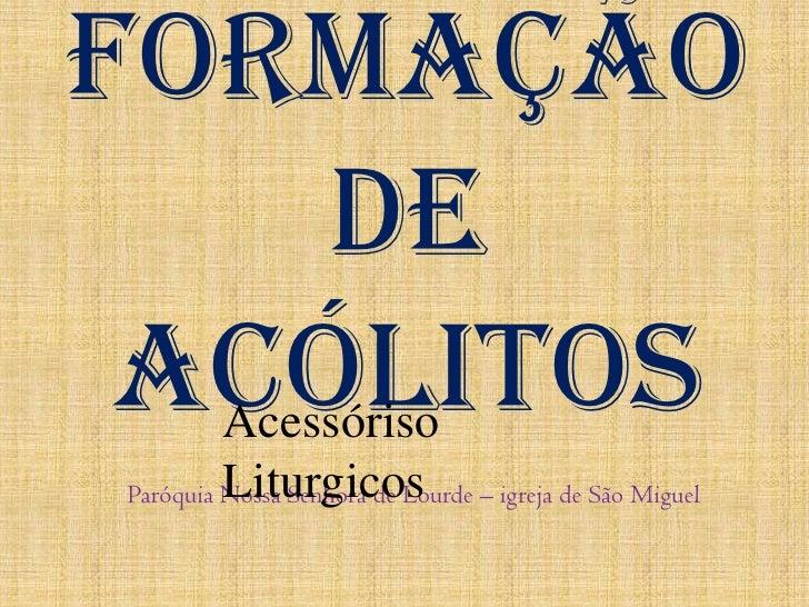 Formação de Acólitos<br />AcessórisoLiturgicos<br />Paróquia Nossa Senhora de Lourde – igreja de São Miguel<br />