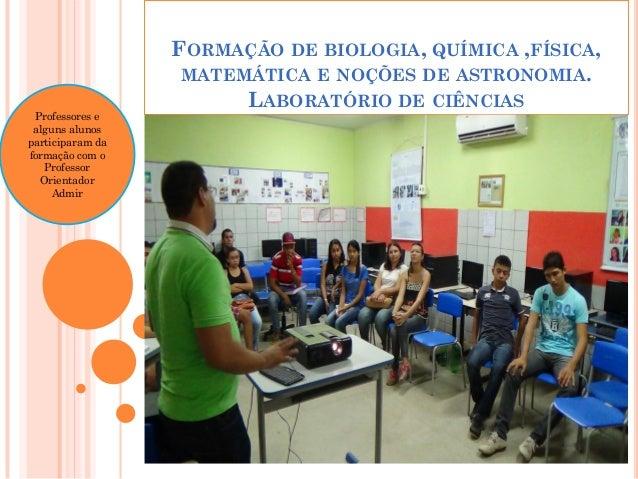 FORMAÇÃO DE BIOLOGIA, QUÍMICA ,FÍSICA, MATEMÁTICA E NOÇÕES DE ASTRONOMIA. LABORATÓRIO DE CIÊNCIAS Professores e alguns alu...
