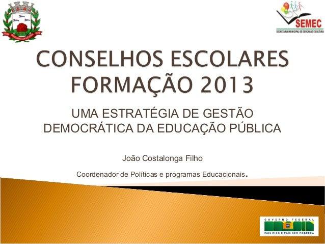 UMA ESTRATÉGIA DE GESTÃO DEMOCRÁTICA DA EDUCAÇÃO PÚBLICA João Costalonga Filho Coordenador de Políticas e programas Educac...