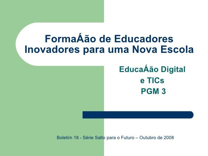 Formação de Educadores Inovadores para uma Nova Escola Educação Digital  e TICs  PGM 3 Boletim 18 - Série Salto para o Fut...
