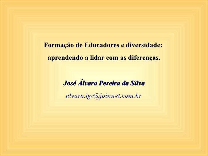 Formação de Educadores e diversidade:  aprendendo a lidar com as diferenças.         José Álvaro Pereira da Silva       al...
