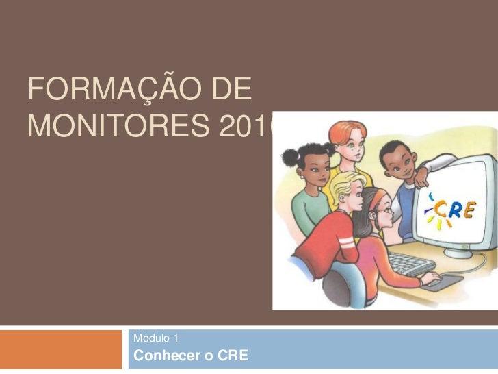 Formação de Monitores 2010/2011<br />Módulo 1<br />Conhecer o CRE<br />