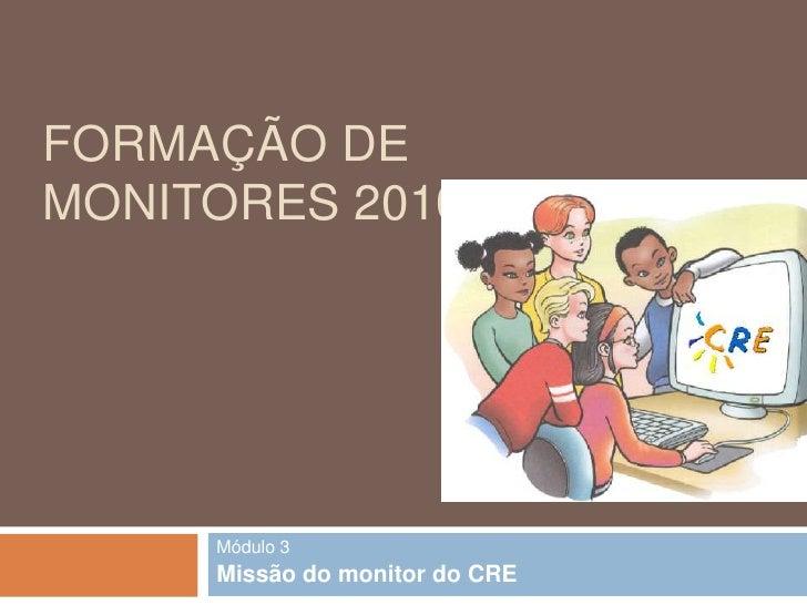 Formação de Monitores 2010/2011<br />Módulo 3<br />Missão do monitor do CRE<br />