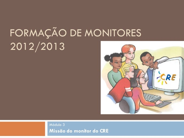 FORMAÇÃO DE MONITORES2012/2013      Módulo 3      Missão do monitor do CRE